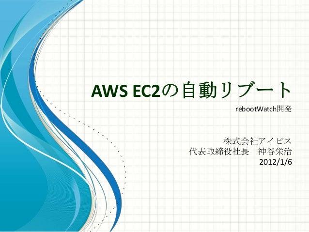 AWS EC2の自動リブート             rebootWatch開発          株式会社アイビス      代表取締役社長 神谷栄治              2012/1/6