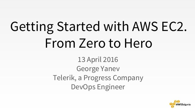 Getting Started with AWS EC2. From Zero to Hero 13 April 2016 George Yanev Telerik, a Progress Company DevOps Engineer