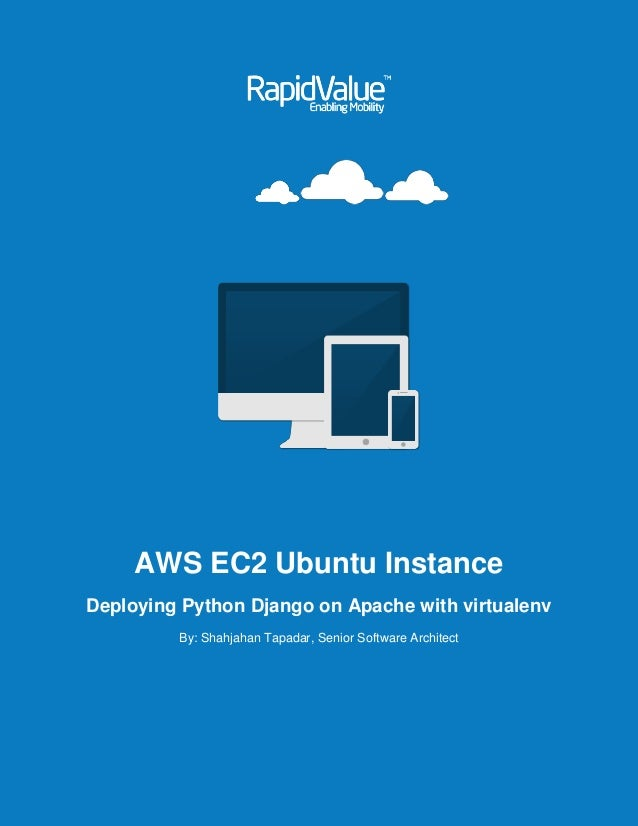AWS EC2 Ubuntu Instance Deploying Python Django on Apache with virtualenv By: Shahjahan Tapadar, Senior Software Architect