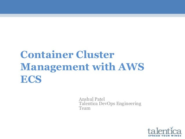 Container Cluster Management with AWS ECS Anshul Patel Talentica DevOps Engineering Team
