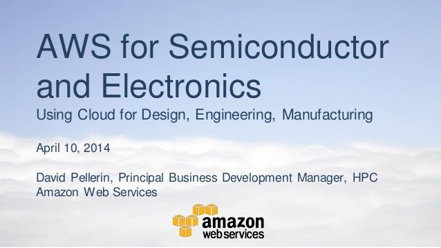 AWS for Semiconductor and Electronics Using Cloud for Design, Engineering, Manufacturing April 10, 2014 David Pellerin, Pr...