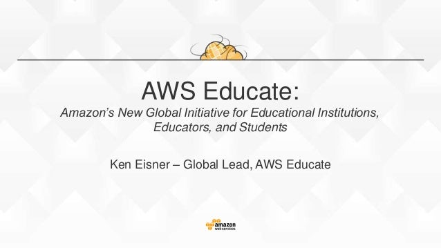 AWS Educate: Amazon's New Global Initiative for Educational Institutions, Educators, and Students Ken Eisner – Global Lead...