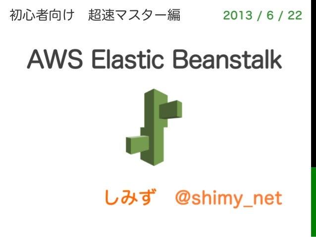 しみず@shimy_net2013 / 6 / 22AWS Elastic Beanstalk!初心者向け超速マスター編