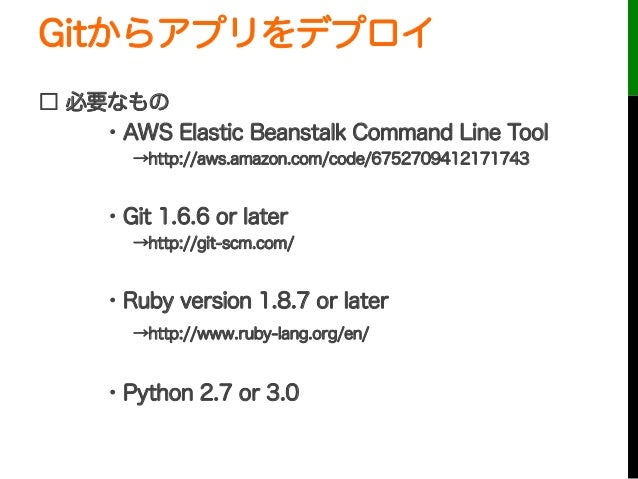 Gitからアプリをデプロイ□ 必要なもの・AWS Elastic Beanstalk Command Line Tool→http://aws.amazon.com/code/6752709412171743・Git 1.6.6 or la...