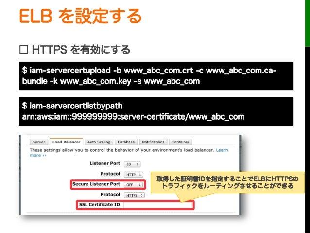ELB を設定する□ HTTPS を有効にする取得した証明書IDを指定することでELBにHTTPSのトラフィックをルーティングさせることができる$ iam-servercertupload -b www_abc_com.crt -c www_a...