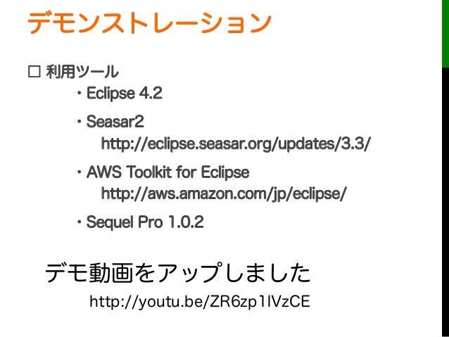 デモンストレーション□ 利用ツール・Eclipse 4.2・Seasar2http://eclipse.seasar.org/updates/3.3/・AWS Toolkit for Eclipsehttp://aws.amazon.c...