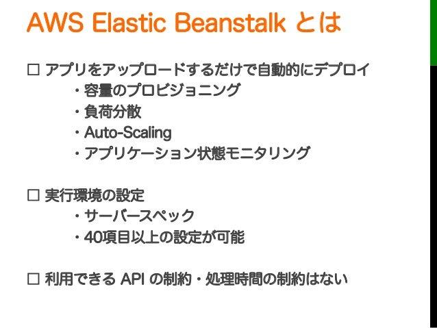 AWS Elastic Beanstalk とは□ アプリをアップロードするだけで自動的にデプロイ・容量のプロビジョニング・負荷分散・Auto-Scaling・アプリケーション状態モニタリング□ 実行環境の設定・サーバースペック・40項目以上の...