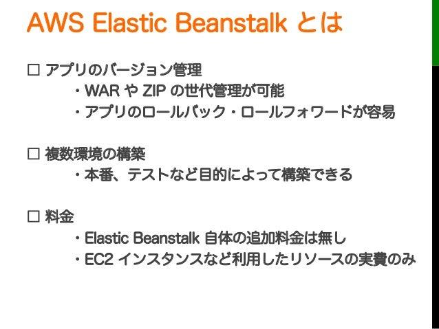 AWS Elastic Beanstalk とは□ アプリのバージョン管理・WAR や ZIP の世代管理が可能・アプリのロールバック・ロールフォワードが容易□ 複数環境の構築・本番、テストなど目的によって構築できる□ 料金・Elastic B...