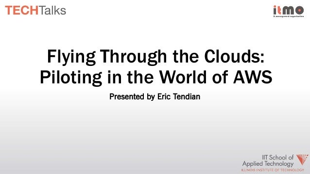 Flying Through the Clouds: Piloting in the World of AWS Presented by Eric Tendian
