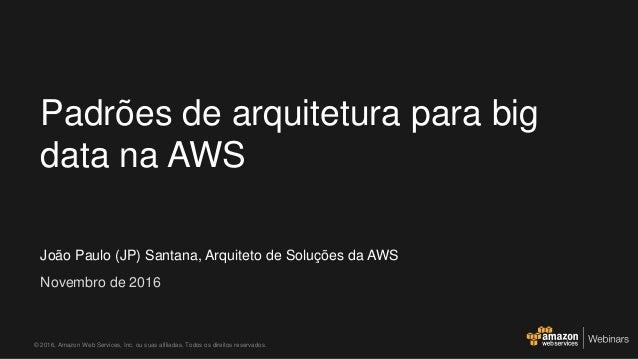 João Paulo (JP) Santana, Arquiteto de Soluções da AWS Novembro de 2016 Padrões de arquitetura para big data na AWS © 2016,...