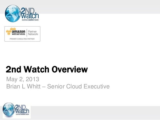 2nd Watch OverviewMay 2, 2013Brian L Whitt – Senior Cloud Executive