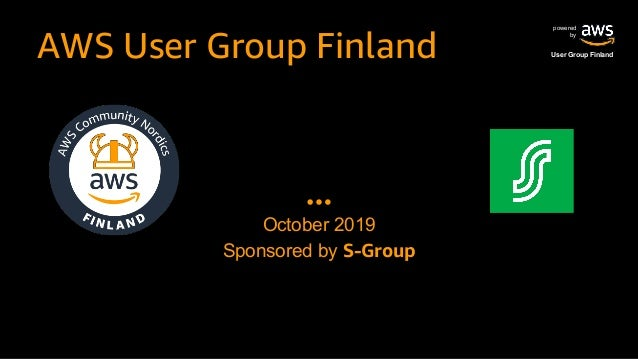 powered by User Group FinlandAWS User Group Finland October 2019 Sponsored by S-Group