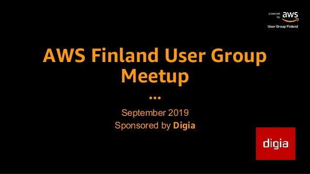 powered by User Group Finland AWS Finland User Group Meetup September 2019 Sponsored by Digia