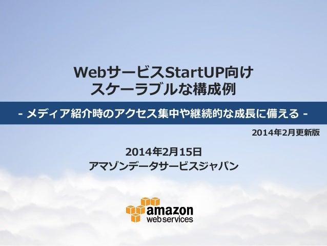 WebサービスStartUP向け スケーラブルな構成例例 -‐‑‒ メディア紹介時のアクセス集中や継続的な成⻑⾧長に備える -‐‑‒ 2014年年2⽉月更更新版  2014年年2⽉月15⽇日 アマゾンデータサービスジャパン