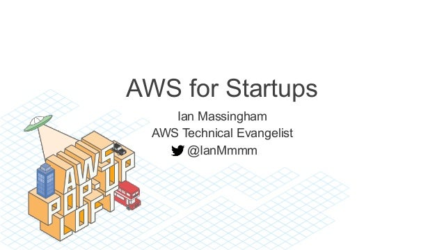 AWS for Startups Ian Massingham AWS Technical Evangelist @IanMmmm