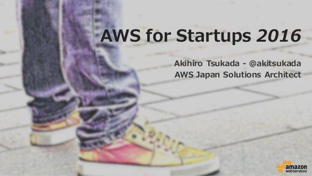 AWS for Startups 2016 Akihiro Tsukada -‐‑‒ @akitsukada AWS Japan Solutions Architect
