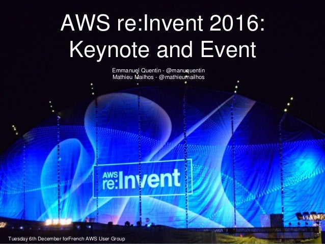 AWS re:Invent 2016: Keynote and Event Emmanuel Quentin - @manuquentin Mathieu Mailhos - @mathieumailhos Tuesday 6th Decemb...