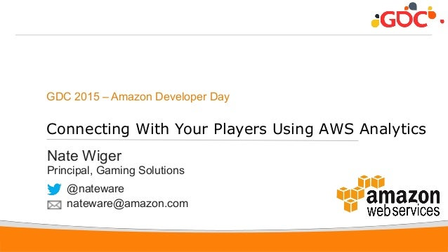 1 GDC 2015 – Amazon Developer Day Connecting With Your Players Using AWS Analytics Nate Wiger Principal, Gaming Solutions ...