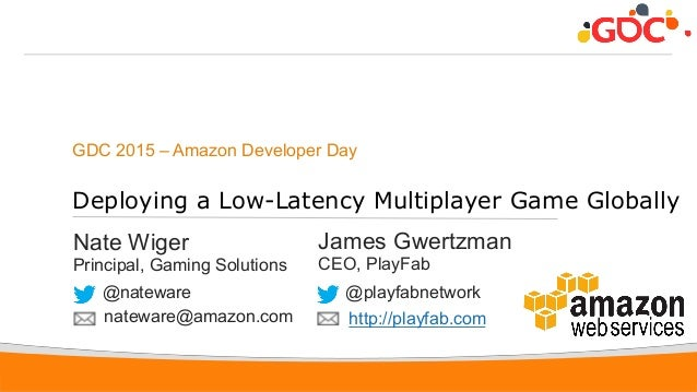 1 GDC 2015 – Amazon Developer Day Deploying a Low-Latency Multiplayer Game Globally Nate Wiger Principal, Gaming Solutions...