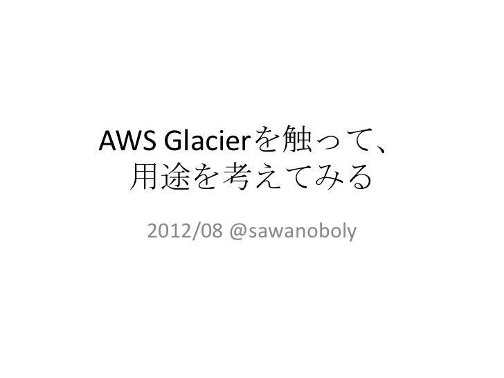 AWS Glacierを触って、 用途を考えてみる  2012/08 @sawanoboly