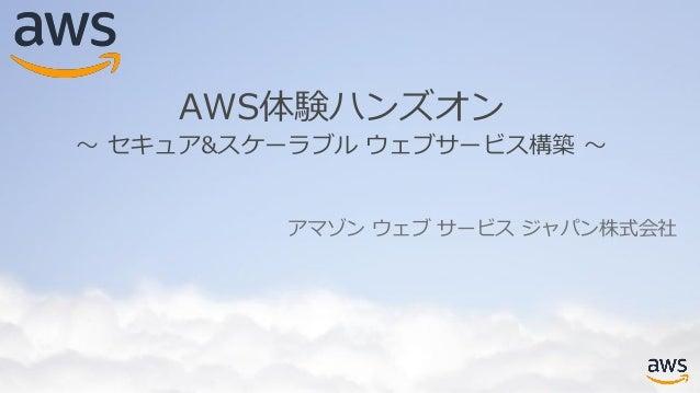 アマゾン ウェブ サービス ジャパン株式会社 AWS体験ハンズオン 〜 セキュア&スケーラブル ウェブサービス構築 〜