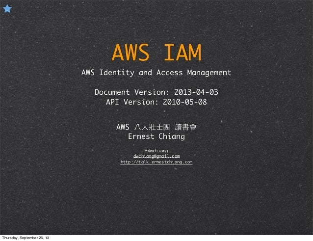 AWS IAM AWS Identity and Access Management Document Version: 2013-04-03 API Version: 2010-05-08 AWS ⼋八⼈人壯⼠士團 讀書會 Ernest Ch...
