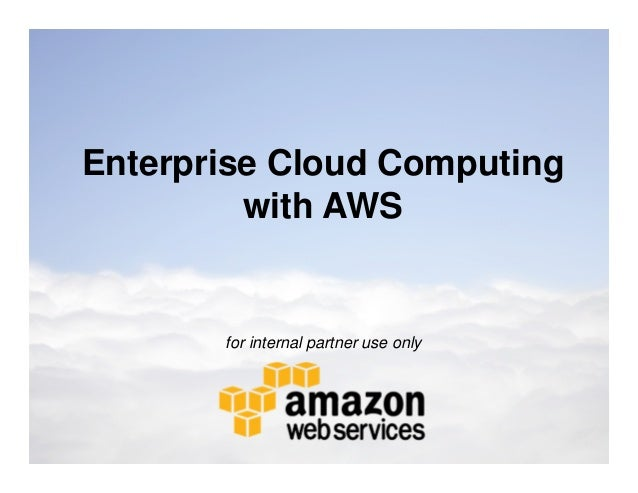 Enterprise Cloud Computing         with AWS       for internal partner use only