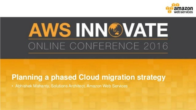 Planning a phased Cloud migration strategy • Abhishek Mahanty, Solutions Architect, Amazon Web Services