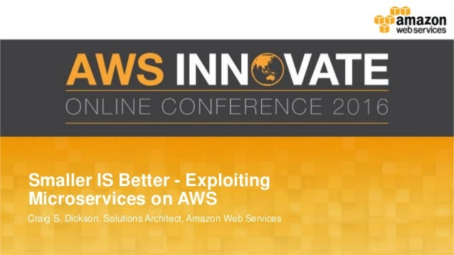 Smaller IS Better - Exploiting Microservices on AWS Craig S. Dickson, Solutions Architect, Amazon Web Services