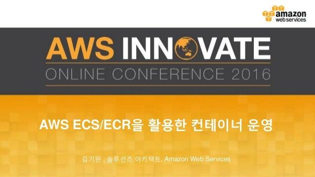 AWS ECS/ECR을 활용한 컨테이너 운영 김기완 , 솔루션즈 아키텍트, Amazon Web Services