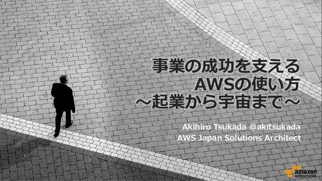事業の成功を⽀える AWSの使い⽅ 〜起業から宇宙まで〜 Akihiro Tsukada @akitsukada AWS Japan Solutions Architect
