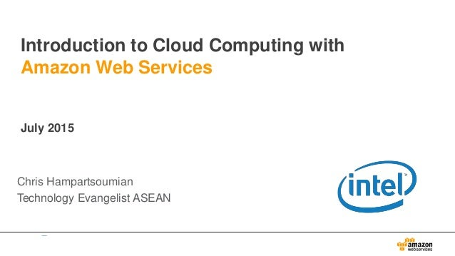 Introduction to Cloud Computing with Amazon Web Services July 2015 Chris Hampartsoumian Technology Evangelist ASEAN