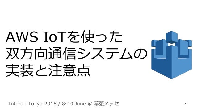 AWS IoTを使った 双方向通信システムの 実装と注意点 Interop Tokyo 2016 / 8~10 June @ 幕張メッセ 1