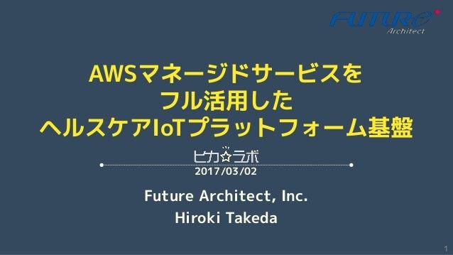 AWSマネージドサービスを フル活用した ヘルスケアIoTプラットフォーム基盤 Future Architect, Inc. Hiroki Takeda 2017/03/02 1