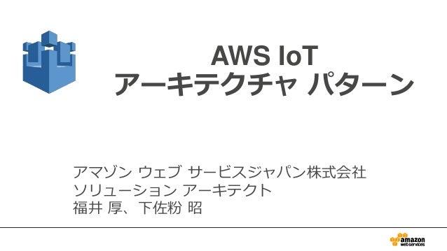 1 AWS IoT アーキテクチャ パターン アマゾン ウェブ サービスジャパン株式会社 ソリューション アーキテクト 福井 厚、下佐粉 昭