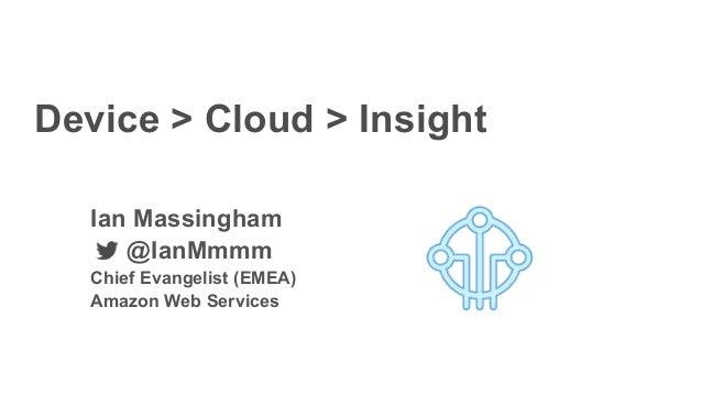 Device > Cloud > Insight Ian Massingham @IanMmmm Chief Evangelist (EMEA) Amazon Web Services