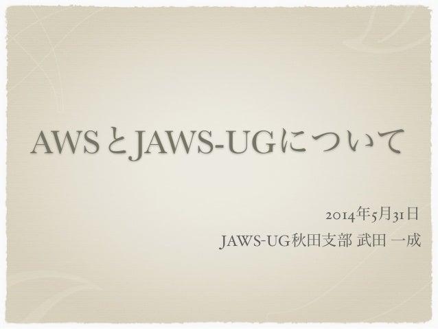 AWSとJAWS-UGについて JAWS-UG秋田支部 武田 一成 2014年5月31日