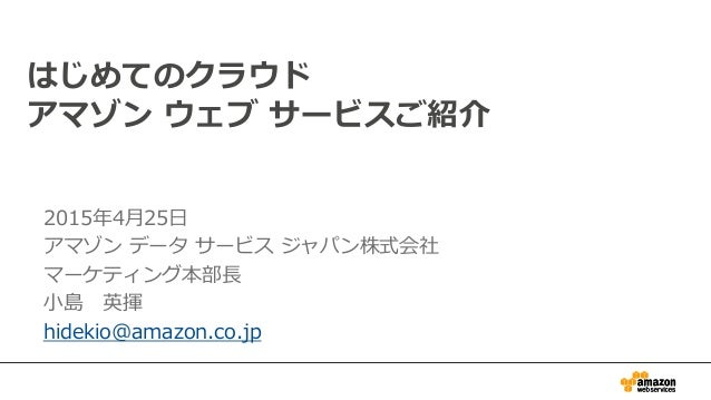 2015年4月25日 アマゾン データ サービス ジャパン株式会社 マーケティング本部長 小島 英揮 hidekio@amazon.co.jp はじめてのクラウド アマゾン ウェブ サービスご紹介
