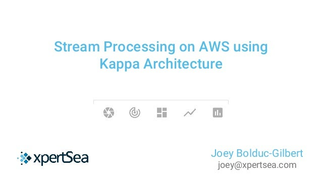 Stream Processing on AWS using Kappa Architecture Joey Bolduc-Gilbert joey@xpertsea.com