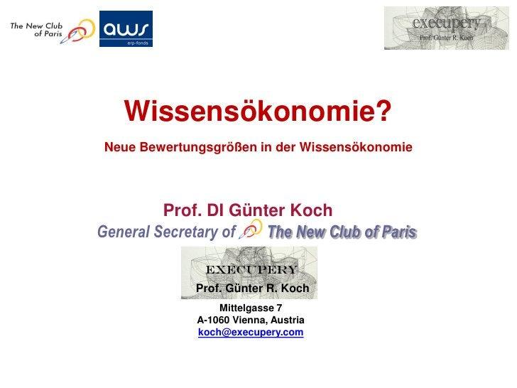 Wissensökonomie? Neue Bewertungsgrößen in der Wissensökonomie         Prof. DI Günter KochGeneral Secretary of  The New Cl...