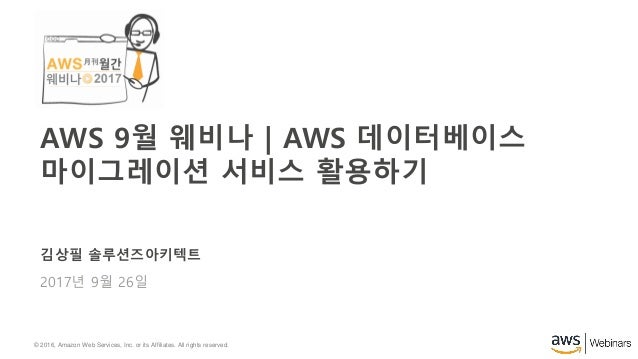 © 2016, Amazon Web Services, Inc. or its Affiliates. All rights reserved. 김상필 솔루션즈아키텍트 2017년 9월 26일 AWS 9월 웨비나 | AWS 데이터베이...