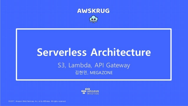 © 2017, Amazon Web Services, Inc. or its Affiliates. All rights reserved. 김현민, MEGAZONE Serverless Architecture S3, Lambda...