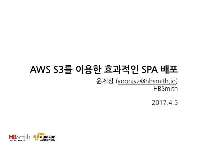 AWS S3를 이용한 효과적인 SPA 배포 윤제상 (yoonjs2@hbsmith.io) HBSmith 2017.4.5