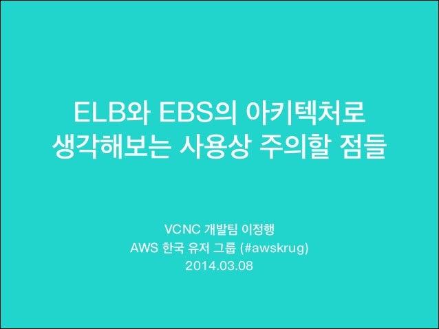 ELB와 EBS의 아키텍처로 생각해보는 사용상 주의할 점들 !  VCNC 개발팀 이정행 AWS 한국 유저 그룹 (#awskrug) 2014.03.08