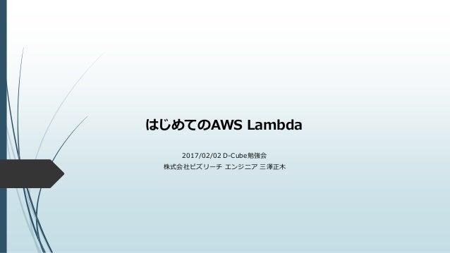 はじめてのAWS Lambda 2017/02/02 D-Cube勉強会 株式会社ビズリーチ エンジニア 三澤正木