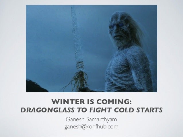 WINTER IS COMING: DRAGONGLASS TO FIGHT COLD STARTS Ganesh Samarthyam ganesh@konfhub.com