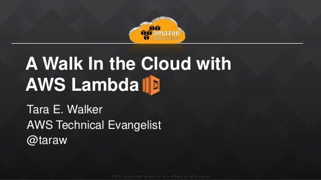 ©2015, Amazon Web Services, Inc. or its affiliates. All rights reserved A Walk In the Cloud with AWS Lambda Tara E. Walker...