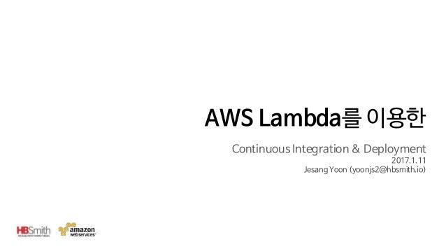 AWS Lambda를 이용한 Continuous Integration & Deployment 2017.1.11 Jesang Yoon (yoonjs2@hbsmith.io)