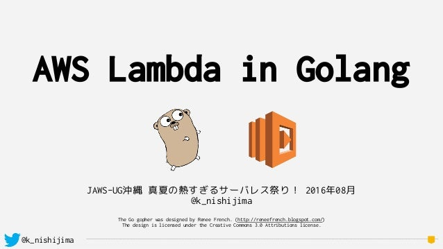 @k_nishijima AWS Lambda in Golang JAWS-UG沖縄 真夏の熱すぎるサーバレス祭り! 2016年08月 @k_nishijima The Go gopher was designed by Renee Fren...