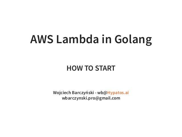 AWS Lambda in Golang HOW TO START Wojciech Barczyński - wb@ wbarczynski.pro@gmail.com Hypatos.ai